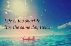 life is too short to live the same day twice quote