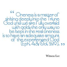 Oneness is a matter of sinking deeply into the Triune God until we are fully overlaid with gold; the only way to be kept in the real oneness is to have an adequate amount of the experienced God (Eph. 4:3; Col. 2:19). Witness Lee. More at www.agodman.com
