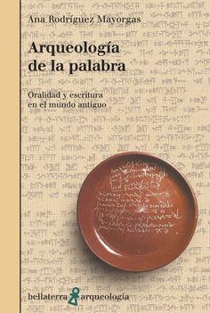 Arqueología de la palabra : oralidad y escritura en el mundo antiguo / Ana Rodríguez Mayorgas Publicación Barcelona : Bellaterra, D.L. 2010