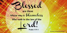 """How blessed are those whose way is blameless, who walk in the law of the LORD."" – Psalm 119:1"