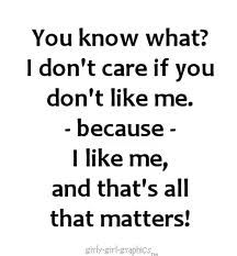 I believe everyone shuld think this! be urself who cares what others think! Favorite Quotes, Best Quotes, Awesome Quotes, Quotes About Self Worth, Motivational Quotes, Inspirational Quotes, The Way I Feel, Who Cares, I Dont Like You
