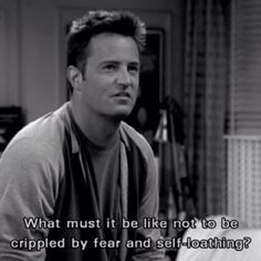 FRIENDS - Chandler. What must it be like to not be crippled by fear and self loathing..