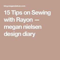 15 Tips on Sewing with Rayon — megan nielsen design diary