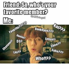 I have no favourites in EXO. I like them all equally. In all boy groups that i know, I just can't decide T^T