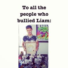 I am so proud of Liam.... He's showed everyone who bullied him that he could do it... Personally, he gives me hope, he proves that things get better:)
