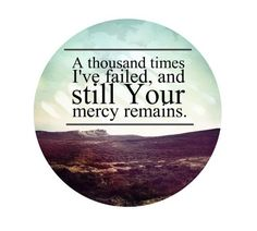 A thousand times I've failed, and still Your mercy remains.Thank you Jesus Great Quotes, Quotes To Live By, Inspirational Quotes, Quirky Quotes, Motivational Quotes, Way Of Life, The Life, Cool Words, Wise Words