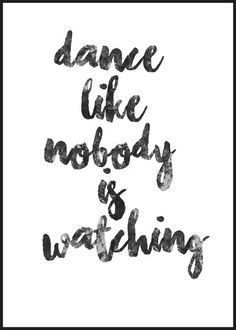 Poster med texten: Dance like nobody is watching