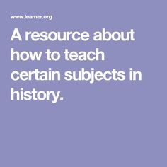 A resource about how to teach certain subjects in history.