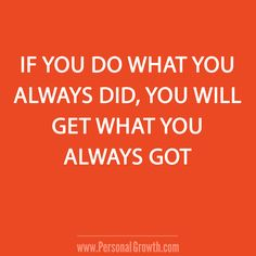 If you do what you always did, you will get what you always got. https://www.personalgrowth.com/