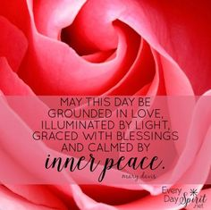 May this day be grounded in love, illuminated by light, graced with blessings and calmed by inner peace