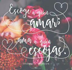 Escoge a quien amar; ama a quien escojas. -Thomas S. Monson  canalmormon.org/blog Amor, SUD, memes, Inspiración, Frases, Blog, Mormón