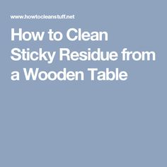 How to Clean Sticky Residue from a Wooden Table
