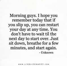 Morning guys. I hope you remember today that if you slip up, you can restart your day at any time. You don't have to wait til the next day to start over. Just sit down, breathe for a few minutes, and start again.