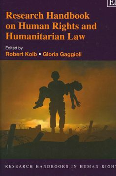 Research handbook on human rights and humanitarian law / edited by Robert Kolbd ; Gloria Gaggioli. - Cheltenham, UK ; Northampton, MA, USA : Edward Elgar, 2013
