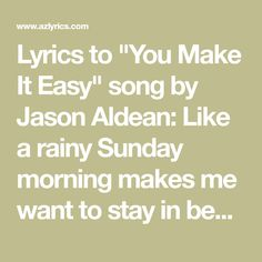 """Lyrics to """"You Make It Easy"""" song by Jason Aldean: Like a rainy Sunday morning makes me want to stay in bed Twisted up all day long You're my inspirati. Rainy Sunday, Sunday Morning, Jason Aldean, Stay In Bed, Lyrics, Songs, Music, Easy, Musica"""