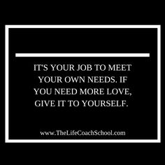 It's your job to meet your own needs. If you need more love, give it to yourself. (Brooke Castillo)   TheLifeCoachSchool.com Self Development, Personal Development, Brooke Castillo, The Life Coach School, Self Confidence Tips, Self Empowerment, Life Coaching, Life Advice, Affirmation