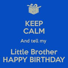 KEEP CALM And tell my Little Brother HAPPY BIRTHDAY - KEEP CALM ...