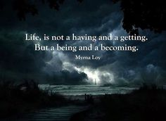 Life, is not a having and a getting. But a being and a becoming - Myrna Loy Wise Quotes, Great Quotes, Quotes To Live By, Inspirational Quotes, Awesome Quotes, Gold Quotes, Deep Quotes, Powerful Quotes, Random Quotes