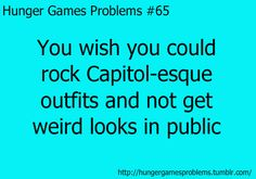 haha.... sometimes.... I feel like capitol clothes wouldn't be me though.... I'm more of a district 12 clothes person but supposedly I'm from district 1. Yeah, I know. My life is confusing.