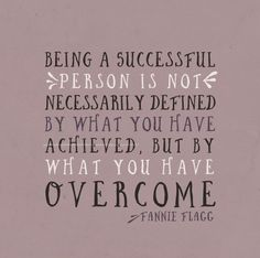 Being a successful person is not necessarily defined by what you have achieved, but by what you have overcome. -Fannie Flagg