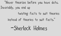 Never theorize before you have data. Invariably you end up twisting fact to suit theories instead of theories to suit facts.  ~Sherlock Holmes