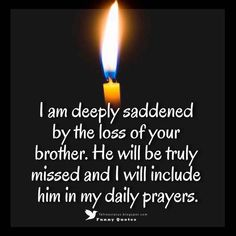 I am deeply saddened by the loss of your brother. He will be truly missed and I will include him in my daily prayers.