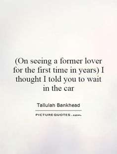 (On seeing a former lover for the first time in years) I thought I told you to wait in the car. Tallulah Bankhead quotes on PictureQuotes.com.