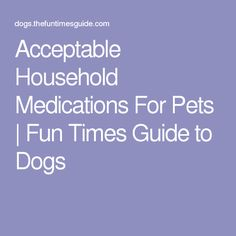 Acceptable Household Medications For Pets | Fun Times Guide to Dogs