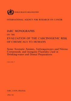 Some Aromatic Amines, Anthraquinones and Nitroso Compounds and Inorganic Fluoride Used in Drinking-Water and Dental Preparations (IARC Monographs on the Evaluation of the Carcinogenic Risks to Humans)