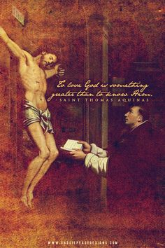 St. Thomas Aquinas - to love God is sometimes greater than to know Him.