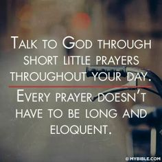 Talk to God through short little prayers throughout your day. Every prayer doesn't have to be long and eloquent.-#prayer