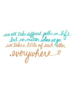 """""""We all take different paths in life. But no matter where we go, we take a little of each other everywhere."""""""