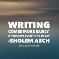 """Writing comes more easily if you have something to say."" - Sholem Asch #amwriting #writing #writerslife #books #literarylightbox"