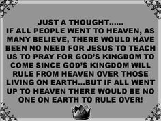 Just a thought. If all people went to heaven, as many believe, there would have been no need for Jesus to teach us to pray for God's Kingdom to come since God's Kingdom will rule from heaven over those living on earth. But if all went up to heaven there would be no one on earth to rule over.