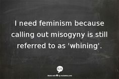 I need feminism because calling out misogyny is is still referred to as whining....or PC gone mad...or 'stupid feminist BS'...