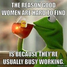 True story cuz woman good woman are always working weather at work or at home a good woman's work is never done Cute Quotes, Great Quotes, Funny Quotes, Inspirational Quotes, Funny Kermit Memes, Funny Relatable Memes, Work Memes, Work Humor, Frog Quotes