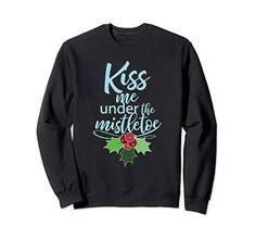 Kiss Me Under The Mistletoe Funny Sexy Christmas Sweatshirt Best Christmas Gifts, Christmas Shirts, Christmas Humor, Matching Christmas Pajamas, Under The Mistletoe, Funny Sexy, Christmas Stocking Stuffers, Party Shirts, Girls Night Out