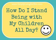 Simply Living...For Him: How Do I Stand Being with My Children All Day?