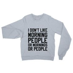 Things that make you go hmmmm...I Don't Like Morn.... http://mortalthreads.com/products/i-dont-like-morning-people-or-mornings-or-people-sweatshirt