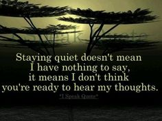 Staying quiet doesn't mean I have nothing to say, it (SOMETIMES) means I don't think you're ready to hear my thoughts.