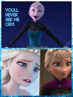 Youll never see me cry! - Elsa, Next thing you know it she cries. Seriously?