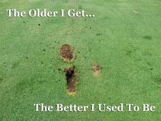 My golf game is one thing that hasn't gotten better with age!