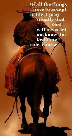 I pray God will never let me know the last time I ride a horse...