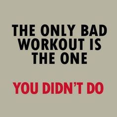 The only bad workout is the one you didn't do, Even though you think you will be bad at a certain workout, doing it is still better than staying on that couch.