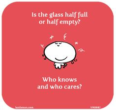 http://lastlemon.com/vimrod/vm8667/  Is the glass half full or half empty? Who knows and who cares?