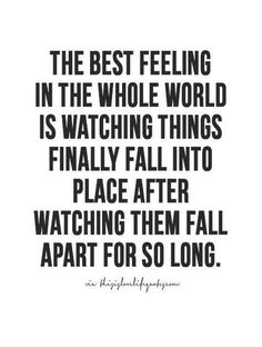 the best feeling in the whole world is watching things finally fall into place after watch them fall apart for so long.