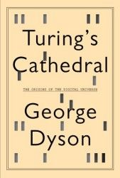 """Turing's Cathedral/George Dyson/Pantheon Books 2012/ISBN: 978-0-375-42277-5//""""It is possible to invent a single machine which can be used to compute any computable sequence,"""" twenty-four-year-old Alan Turing announced in 1936. In Turing's Cathedral, George Dyson focuses on a small group of men and women, led by John von Neumann at the Institute for Advanced Study in Princeton, New Jersey, who built one of the first computers to realize Alan Turing's vision of a Universal Machine."""