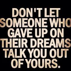 """Don't let someone who gave up on their #dreams talk you out of yours."" #quote #passion #aspirations"