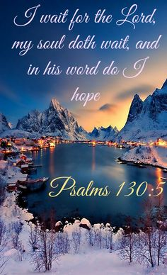 I wait for the LORD, my soul waits, and in his word I put my hope.      Psalms 130:5
