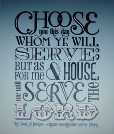 Joshua 24:15  And if it seem evil unto you to serve the LORD, choose you this day whom ye will serve; whether the gods which your fathers served that were on the other side of the flood, or the gods of the Amorites, in whose land ye dwell: but as for me and my house, we will serve the LORD.